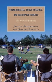 Young Athletes, Couch Potatoes, and Helicopter Parents - The Productivity of Play ebook by Jessica Skolnikoff,Robert Engvall