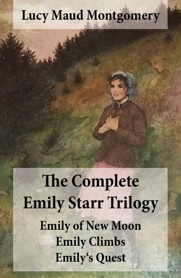 The Complete Emily Starr Trilogy: Emily of New Moon + Emily Climbs + Emily's Quest - Unabridged ebook by Lucy Maud Montgomery