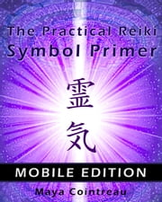 The Practical Reiki Symbol Primer: Mobile Edition ebook by Maya Cointreau
