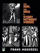 The Sun, The Idea & Story Without Words - Three Graphic Novels ebook by Frans Masereel, David A. Beronä