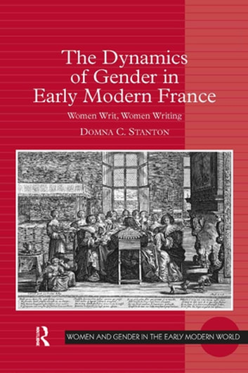 The Dynamics of Gender in Early Modern France - Women Writ, Women Writing ebook by Domna C. Stanton
