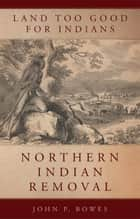 Land Too Good for Indians ebook by John P. Bowes