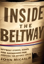 Inside the Beltway - Offbeat Stories, Scoops, and Shenanigans from around the Nation's Capital ebook by John McCaslin