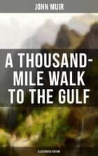A THOUSAND-MILE WALK TO THE GULF (Illustrated Edition) - Adventure Memoirs, Travel Sketches & Wilderness Studies ebook by John Muir, Herbert K. Job, Herbert W. Gleason