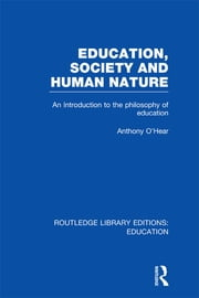 Education, Society and Human Nature (RLE Edu K) - An Introduction to the Philosophy of Education ebook by Anthony O'Hear