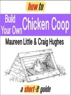How to Build Your Own Chicken Coop (Short-e Guide) ebook by Maureen Little, Craig Hughes