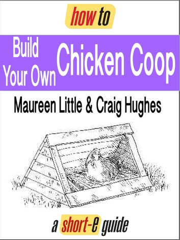 How to Build Your Own Chicken Coop (Short-e Guide) ebook by Maureen Little,Craig Hughes