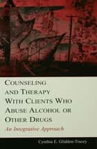 Counseling and Therapy With Clients Who Abuse Alcohol or Other Drugs ebook by Cynthia E. Glidden-Tracey