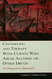 Counseling and Therapy With Clients Who Abuse Alcohol or Other Drugs - An Integrative Approach ebook by Cynthia E. Glidden-Tracey