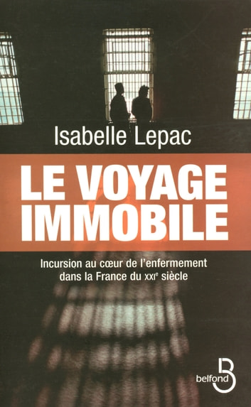 Le Voyage immobile - Incursion au coeur de l'enfermement dans la France du XXIe siécle ebook by Isabelle LEPAC