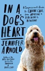 In a Dog's Heart - What Our Dogs Need, Want, and Deserve--and the Gifts We Can Expect in Return ebook by Jennifer Arnold