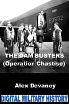 The Dam Busters. (Operation Chastise). ebook by Alex Devaney