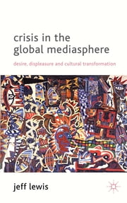 Crisis in the Global Mediasphere - Desire, Displeasure and Cultural Transformation ebook by Prof Jeff Lewis