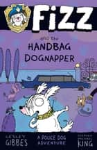 Fizz and the Handbag Dognapper: Fizz 4 ebook by Lesley Gibbes, Stephen Michael King