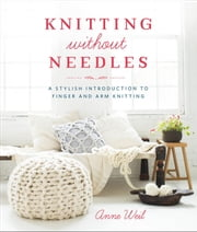 Knitting Without Needles - A Stylish Introduction to Finger and Arm Knitting ebook by Anne Weil