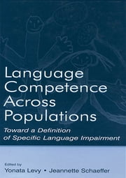 Language Competence Across Populations - Toward a Definition of Specific Language Impairment ebook by Yonata Levy,Jeannette C. Schaeffer