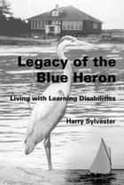 Legacy of the Blue Heron: Living with Learning Disabilities ebook by Harry Sylvester