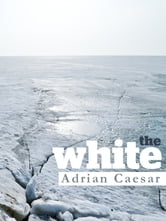 The White: Last days in the Antarctic journeys of Scott and Mawson 1911 - 1913 ebook by Adrian Caesar