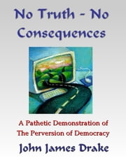 No Truth, No Consequences: A Pathetic Demonstration Of The Perversion Of Democracy ebook by John James Drake