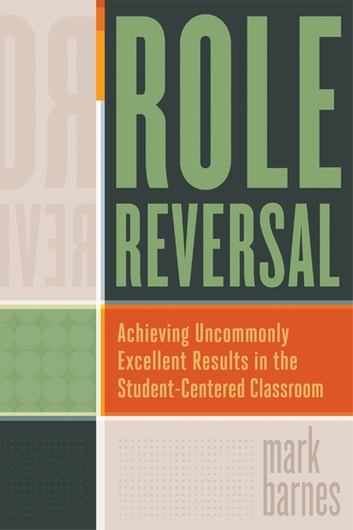 Role Reversal - Achieving Uncommonly Excellent Results in the Student-Centered Classroom ebook by Mark Barnes