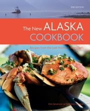 The New Alaska Cookbook, 2nd Edition - Recipes from the Last Frontier's Best Chefs ebook by Glenn Denkler,Kim Severson