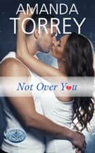 Not Over You ebook by Amanda Torrey