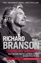 Losing My Virginity - How I've Survived, Had Fun, and Made a Fortune Doing Business My Way ebook by Richard Branson