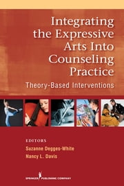 Integrating the Expressive Arts into Counseling Practice - Theory-Based Interventions ebook by Nancy L. Davis, PhD, LPC, LSC,Suzanne Degges-White, PhD, LMHC-IN, LPC-NC, NCC