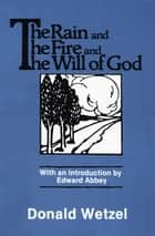 The Rain and the Fire and the Will of God ebook by Donald Wetzel, Edward Abbey