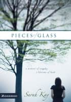 Pieces of Glass - A Moment of Tragedy, a Lifetime of Faith ebook by Sarah Kay