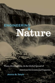 Engineering Nature - Water, Development, and the Global Spread of American Environmental Expertise ebook by Jessica B. Teisch