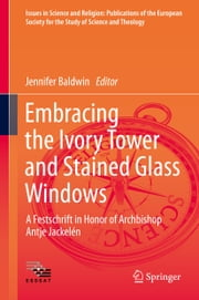 Embracing the Ivory Tower and Stained Glass Windows - A Festschrift in Honor of Archbishop Antje Jackelén ebook by Jennifer Baldwin