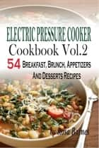 Electric Pressure Cooker Cookbook: Vol. 2 54 Electric Pressure Cooker Recipes (Breakfast, Brunch, Appetizers And Desserts) ebook by Rosa Barnes