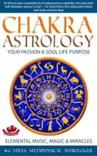 Chakra Astrology Your Passion & Soul Life Purpose Elemental Music, Magic & Miracles - Chakra Healing ebook by KG STILES