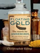 Floating Gold - The Search for Ambergris, The Most Elusive Natural Substance in the World ebook by Christopher Kemp