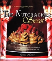 The Nutcracker Sweet - Show-stopping Desserts Inspired by the World's Favorite Ballet ebook by Linda Hymes