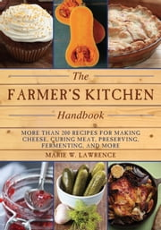 The Farmer's Kitchen Handbook - More Than 200 Recipes for Making Cheese, Curing Meat, Preserving, Fermenting, and More ebook by Marie W. Lawrence