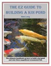 The EZ Guide to Building a Koi Pond ebook by Bob Long