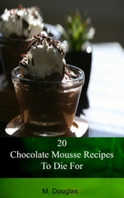 20 Chocolate Mousse Recipes To Die For ebook by M. Douglas