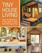 Tiny House Living - Ideas For Building and Living Well In Less than 400 Square Feet ebook by Ryan Mitchell