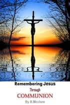 Remembering Jesus Through Communion ebook by B Mcclure