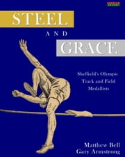 Steel and Grace: Sheffield's Olympic Track and Field Medallists ebook by Matthew Bell,Gary Armstrong