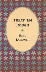 Treat 'Em Rough - Letters From Jack The Kaiser Killer ebook by Ring Lardner
