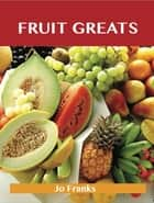 Fruit Greats: Delicious Fruit Recipes, The Top 100 Fruit Recipes ebook by Franks Jo