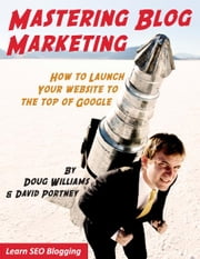 MASTERING BLOG MARKETING - HOW TO LAUNCH YOUR WEBSITE TO THE TOP OF GOOGLE ebook by Doug Williams,David Portney