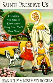 Saints Preserve Us! - Everything You Need to Know About Every Saint You'll Ever Need ebook by Sean Kelly,Rosemary Rogers