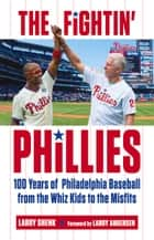 Fightin' Phillies - 100 Years of Philadelphia Baseball from the Whiz Kids to the Misfits ebook by Larry Shenk, Larry Andersen