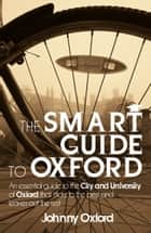 The Smart Guide to Oxford: An essential guide to the City and University of Oxford that sticks to the best and leaves out the rest ebook by