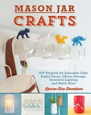 Mason Jar Crafts - DIY Projects for Adorable and Rustic Decor, Storage, Lighting, Gifts and Much More ebook by Lauren Elise Donaldson