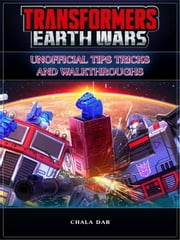 Transformers Earth Wars Unofficial Tips Tricks and Walkthroughs ebook by Chala Dar